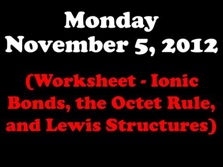 Monday November 5, 2012 (Worksheet - Ionic Bonds, the Octet Rule, and Lewis Structures)