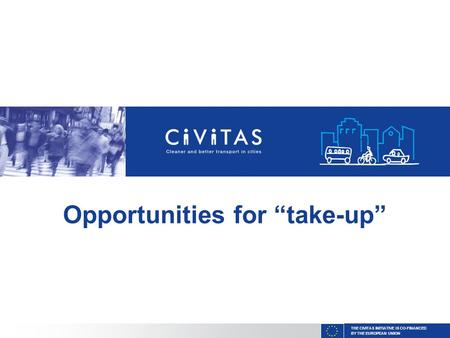 "THE CIVITAS INITIATIVE IS CO-FINANCED BY THE EUROPEAN UNION Opportunities for ""take-up"""