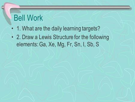 Bell Work 1. What are the daily learning targets? 2. Draw a Lewis Structure for the following elements: Ga, Xe, Mg, Fr, Sn, I, Sb, S.