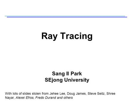 Ray Tracing Sang Il Park SEjong University With lots of slides stolen from Jehee Lee, Doug James, Steve Seitz, Shree Nayar, Alexei Efros, Fredo Durand.