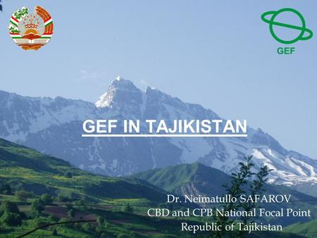 GEF IN TAJIKISTAN Dr. Neimatullo SAFAROV CBD and CPB National Focal Point Republic of Tajikistan.