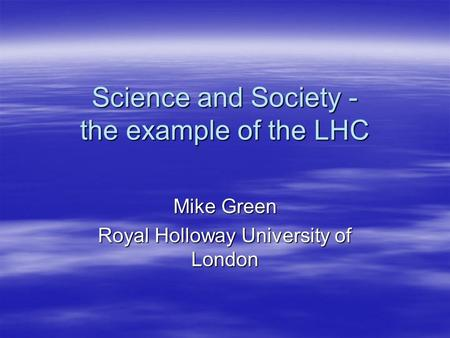 Science and Society - the example of the LHC Mike Green Royal Holloway University of London.