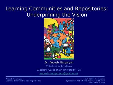 "Anoush Margaryan Learning Communities and Repositories ALT-C 2006 Conference Symposium 981 ""Would you Care to Share?"" September 6, 2006 Dr. Anoush Margaryan."