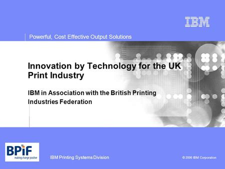 IBM Printing Systems Division © 2006 IBM Corporation Powerful, Cost Effective Output Solutions Innovation by Technology for the UK Print Industry IBM in.