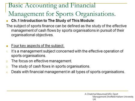 Basic Accounting and Financial Management for Sports Organisations. Ch.1 Introduction to The Study of This Module: The subject of sports finance can be.
