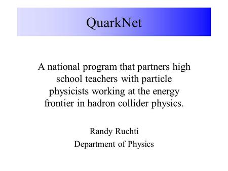 QuarkNet A national program that partners high school teachers with particle physicists working at the energy frontier in hadron collider physics. Randy.