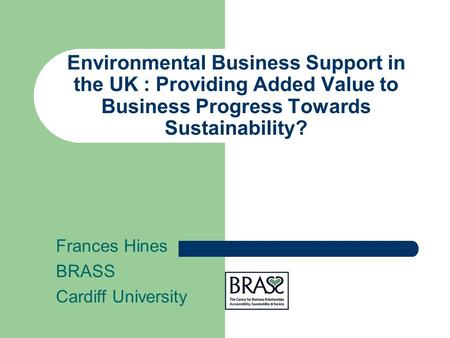 Environmental Business Support in the UK : Providing Added Value to Business Progress Towards Sustainability? Frances Hines BRASS Cardiff University.