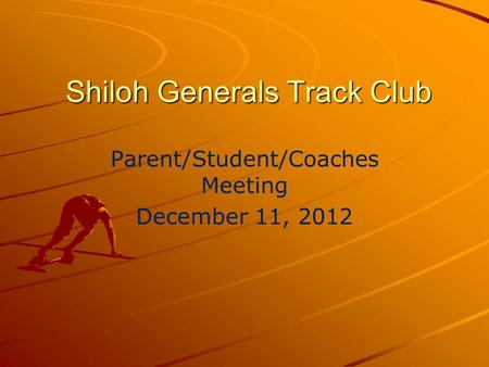 Shiloh Generals Track Club Parent/Student/Coaches Meeting December 11, 2012.