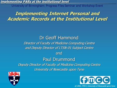 © 2002, FMCC, University of Newcastle upon Tyne Implementing Internet Personal and Academic Records at the Institutional Level University of Birmingham: