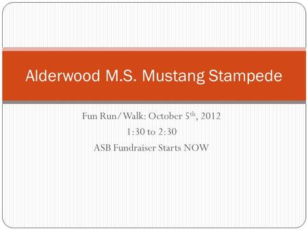 Fun Run/Walk: October 5 th, 2012 1:30 to 2:30 ASB Fundraiser Starts NOW Alderwood M.S. Mustang Stampede.