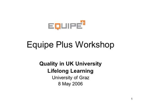 1 Equipe Plus Workshop Quality in UK University Lifelong Learning University of Graz 8 May 2006.