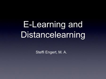 E-Learning and Distancelearning Steffi Engert, M. A.
