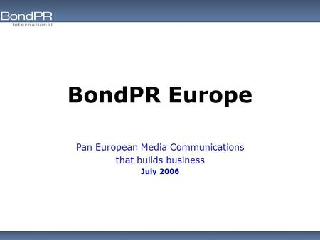 BondPR Europe Pan European Media Communications that builds business July 2006.