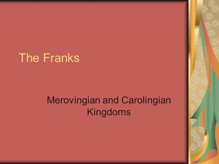"The Franks Merovingian and Carolingian Kingdoms. After the ""Scourge of God"" 451 Pope Leo the Great convinced Attila not to invade Rome 453 Attila died."