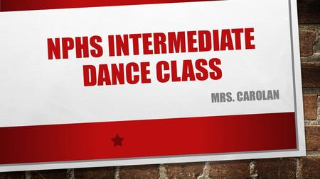 NPHS INTERMEDIATE DANCE CLASS MRS. CAROLAN. COURSE DESCRIPTION THIS CLASS WILL INTRODUCE THE STUDENT TO A VARIETY OF DANCE STYLES. STUDENTS WILL DEVELOP.