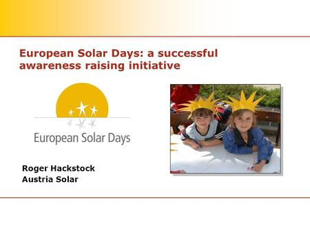 European Solar Days: a successful awareness raising initiative Roger Hackstock Austria Solar.
