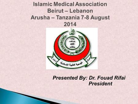Islamic Medical Association Beirut – Lebanon Arusha – Tanzania 7-8 August 2014 Presented By: Dr. Fouad Rifai President.