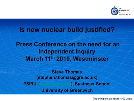 The University of Greenwich Teaching excellence for 100 years Is new nuclear build justified? Press Conference on the need for an Independent Inquiry March.