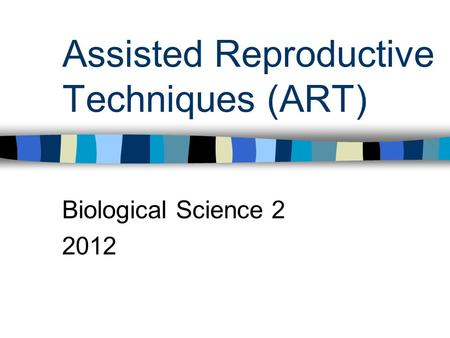 Assisted Reproductive Techniques (ART) Biological Science 2 2012.