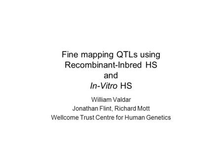 Fine mapping QTLs using Recombinant-Inbred HS and In-Vitro HS William Valdar Jonathan Flint, Richard Mott Wellcome Trust Centre for Human Genetics.