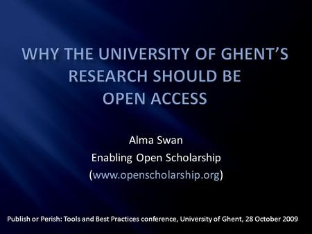 Alma Swan Enabling Open Scholarship (www.openscholarship.org) Publish or Perish: Tools and Best Practices conference, University of Ghent, 28 October 2009.