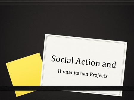 Social Action and Humanitarian Projects. What is social action? 0 Finding a way to make a positive difference in the community, state, and world around.