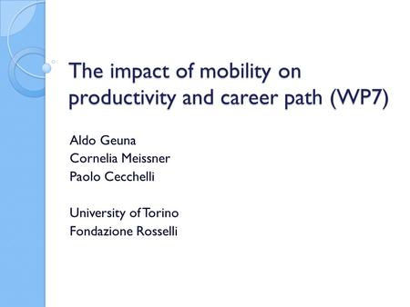 The impact of mobility on productivity and career path (WP7) Aldo Geuna Cornelia Meissner Paolo Cecchelli University of Torino Fondazione Rosselli.