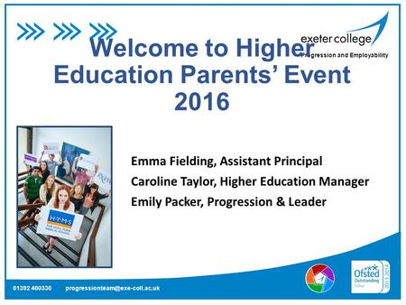 Progression and Employability 01392 400330 Welcome to Higher Education Parents' Event 2016 Emma Fielding, Assistant Principal.
