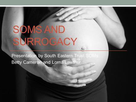 SOMS AND SURROGACY Presentation by South Eastern Trust SOMs: Betty Cameron and Lorna Lawther.