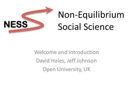 Welcome and Introduction David Hales, Jeff Johnson Open University, UK Non-Equilibrium Social Science.