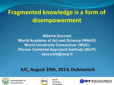 Fragmented knowledge is a form of disempowerment IUC, August 29th, 2014, Dubrovnick World Academy of Art and Science World University Consortium Alberto.