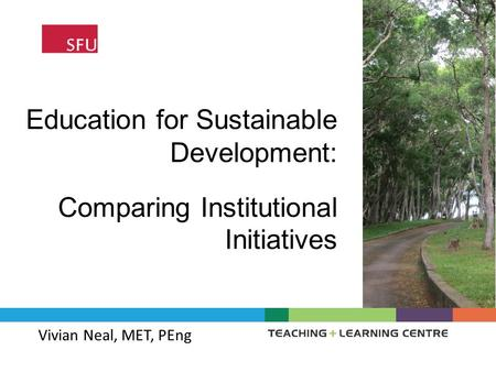 Education for Sustainable Development: Vivian Neal, MET, PEng Comparing Institutional Initiatives.