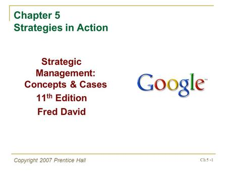 Ch 5 -1 Copyright 2007 Prentice Hall Chapter 5 Strategies in Action Strategic Management: Concepts & Cases 11 th Edition Fred David.
