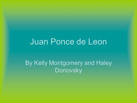 Juan Ponce de Leon By Kelly Montgomery and Haley Donovsky.