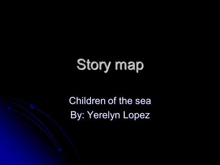Story map Children of the sea By: Yerelyn Lopez. Children of the sea Written by Edwidge Danticat in 1993. she now live in Miami. Written by Edwidge Danticat.