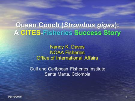08/10/20151 Queen Conch (Strombus gigas): A CITES-Fisheries Success Story Nancy K. Daves NOAA Fisheries Office of International Affairs Gulf and Caribbean.