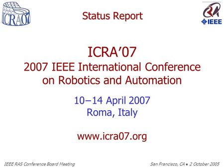 IEEE RAS Conference Board Meeting San Francisco, CA ● 2 October 2005 Status Report ICRA′07 2007 IEEE International Conference on Robotics and Automation.