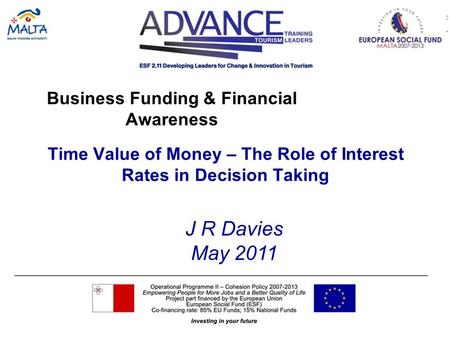 Business Funding & Financial Awareness Time Value of Money – The Role of Interest Rates in Decision Taking J R Davies May 2011.
