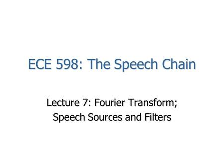 ECE 598: The Speech Chain Lecture 7: Fourier Transform; Speech Sources and Filters.