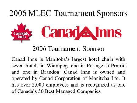 2006 MLEC Tournament Sponsors 2006 Tournament Sponsor Canad Inns is Manitoba's largest hotel chain with seven hotels in Winnipeg, one in Portage la Prairie.