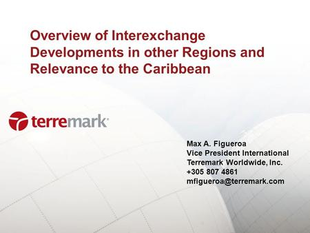Overview of Interexchange Developments in other Regions and Relevance to the Caribbean Max A. Figueroa Vice President International Terremark Worldwide,