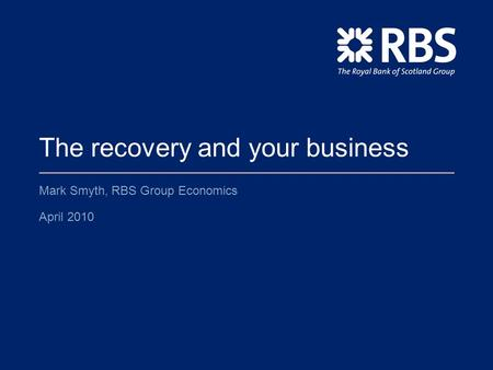 The recovery and your business Mark Smyth, RBS Group Economics April 2010.