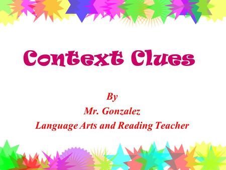 Context Clues By Mr. Gonzalez Language Arts and Reading Teacher.