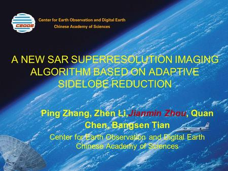 A NEW SAR SUPERRESOLUTION IMAGING ALGORITHM BASED ON ADAPTIVE SIDELOBE REDUCTION Ping Zhang, Zhen Li,Jianmin Zhou, Quan Chen, Bangsen Tian Center for Earth.