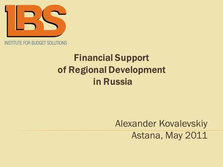 Financial Support of Regional Development in Russia Alexander Kovalevskiy Astana, May 2011.