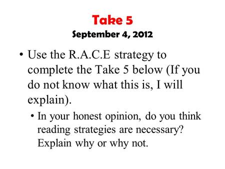 Take 5 September 4, 2012 Use the R.A.C.E strategy to complete the Take 5 below (If you do not know what this is, I will explain). In your honest opinion,