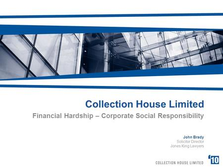 Collection House Limited Financial Hardship – Corporate Social Responsibility John Brady Solicitor Director Jones King Lawyers.