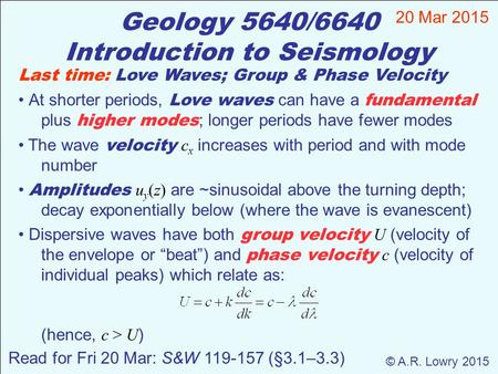 Geology 5640/6640 Introduction to Seismology 20 Mar 2015 © A.R. Lowry 2015 Last time: Love Waves; Group & Phase Velocity At shorter periods, Love waves.