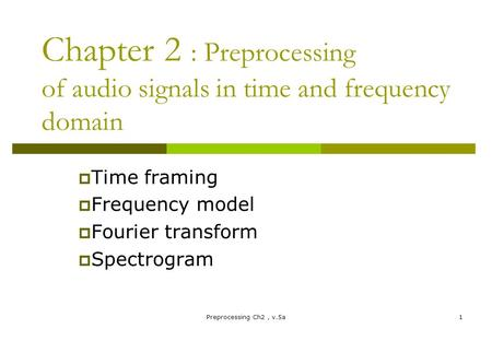 Preprocessing Ch2, v.5a1 Chapter 2 : Preprocessing of audio signals in time and frequency domain  Time framing  Frequency model  Fourier transform 