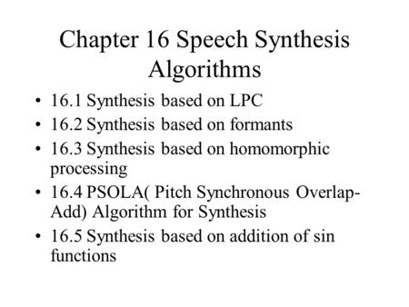 Chapter 16 Speech Synthesis Algorithms 16.1 Synthesis based on LPC 16.2 Synthesis based on formants 16.3 Synthesis based on homomorphic processing 16.4.